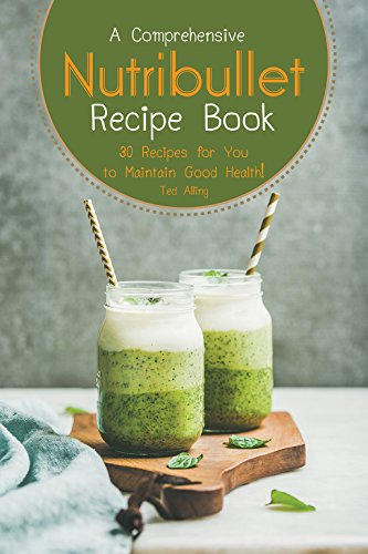 A Comprehensive Nutribullet Recipe Book: 30 Recipes for You to Maintain Good - Ted Rx
