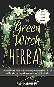 The Green Witch Herbal: Your Complete Guide to Discovering Wiccan Herbal Magic and How to Use Herbs in Contemp