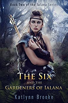 The Six and the Gardeners of Ialana (The Ialana Series Book 2) by [Brooke, Katlynn]