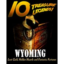 10 Treasure Legends! Wyoming: Lost Gold, Hidden Hoards and Fantastic Fortunes