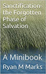 Sanctification- the Forgotten Phase of Salvation: A Minibook