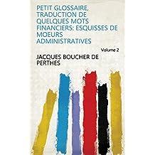 Petit glossaire, traduction de quelques mots financiers: Esquisses de moeurs administratives Volume 2 (French Edition)