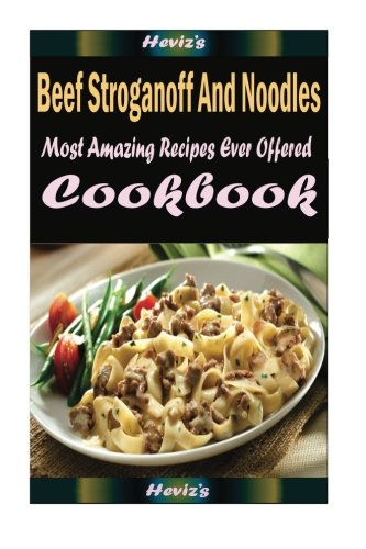Beef Stroganoff And Noodles: Most Amazing Recipes Ever Offered -  Heviz's, Paperback