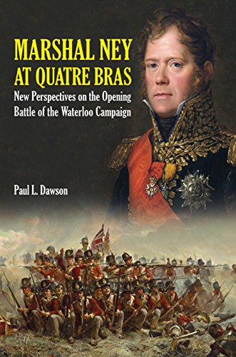 Marshal Ney At Quatre Bras: New Perspectives on the Foot in the door Battle of the Waterloo Campaign