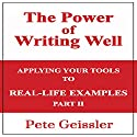 Writing: Applying Your Tools to Real-Life Examples: Part II: The Power of Writing Well Audiobook by Pete Geissler Narrated by Albert Caldwell