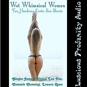 Wet Whimsical Women: 10 Hardcore Erotic Sex Shorts Audiobook