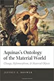 Aquinas's Ontology of the Material World : Change, Hylomorphism, and Material Objects, Brower, Jeffrey E., 0198714297