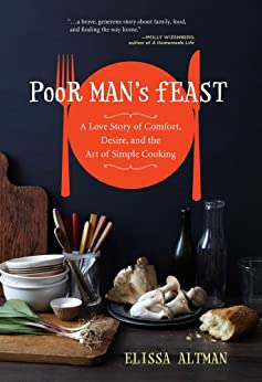Poor Man's Feast: A Love Story of Comfort, Desire, and the Art of Simple Cooking by [Altman, Elissa]
