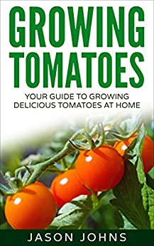 Growing Tomatoes - Your Guide To Growing Delicious Tomatoes At Home: Complete Step By Step Guide For Planting And Looking After Tomatoes (Inspiring Gardening Ideas Book 5) by [Johns, Jason]