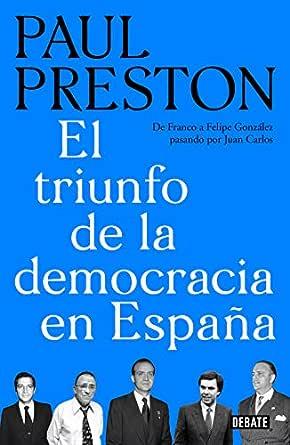 El triunfo de la democracia en España: De Franco a Felipe González pasando por Juan Carlos eBook: Preston, Paul: Amazon.es: Tienda Kindle