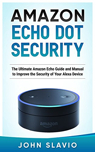 Amazon Echo Dot Security: The Ultimate Amazon Echo User Guide and Manual to Improve Security while you connect with Echo (Amazon Echo and Amazon Echo Dot User Guide Book 1)