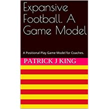 Expansive Football. A Game Model: A Positional Play Game Model for Coaches.