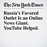 Russia's Favored Outlet Is an Online News Giant. YouTube Helped. | Daisuke Wakayabashi,Nicholas Confessore