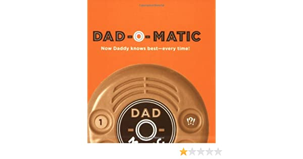 Dad-O-Matic: Now Daddy Knows Best--Every Time!: Eric Martin: 9780811864596: Amazon.com: Books