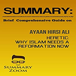 Summary: Brief Comprehensive Guide on Ayaan Hirsi Ali's Heretic: Why Islam Needs a Reformation Now