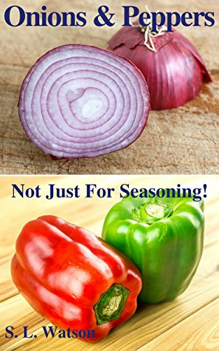 Onions & Peppers: Not Just For Seasoning! (Southern Cooking Recipes Book 38) by S. L. Watson