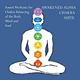 Awakened Alpha Chakra Suite- Sound Medicine for Chakra Balancing of the Body Mind and Soul