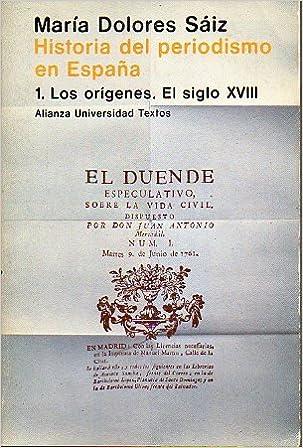 HISTORIA DEL PERIODISMO EN ESPAÑA. 1. Los orígenes. El siglo XVIII.: Amazon.es: María Dolores (Periodismo) SAIZ: Libros
