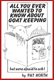 All you Ever Wanted To Know About Goat Keeping: but were afraid to ask