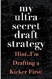 My Ultra Secret Draft Strategy Hint I'm Drafting a Kicker First: Blank Lined Journal - Fantasy Football Notebook, Fantasy Football Draft Board, 2018 Fantasy Football