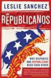 Los Republicanos : Why Hispanics and Republicans Need Each Other, Sanchez, Leslie, 1403978034