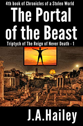 Book: The Portal of the Beast - Triptych of The Reign of Never Death - 1 (Chronicles of a Stolen World Book 4) by J. A. Hailey