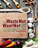 The Waste Not, Want Not Cookbook: Save Food, Save Money and Save the Planet