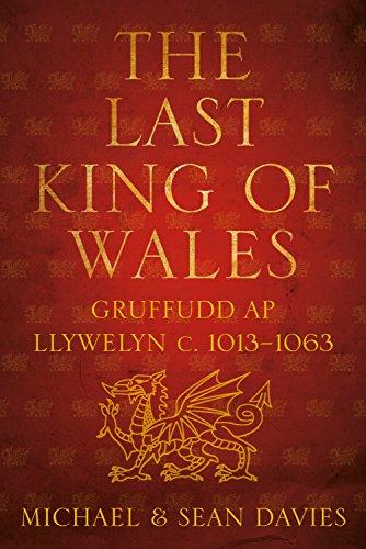 Last King of Wales: Gruffudd ap Llywelyn c. 1013-1063