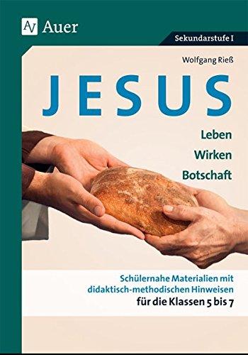 Jesus - Leben, Wirken, Botschaft Klasse 5-7: Schülernahe Materialien mit didaktisch- methodischen Hinweisen für die Klassen 5 bis 7