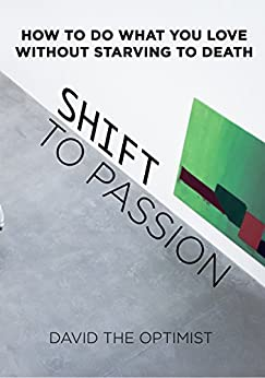 Shift To Passion: How To Do What You Love Without Starving To Death by [The Optimist, David]