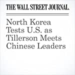 North Korea Tests U.S. as Tillerson Meets Chinese Leaders | Jeremy Page,Jonathan Cheng