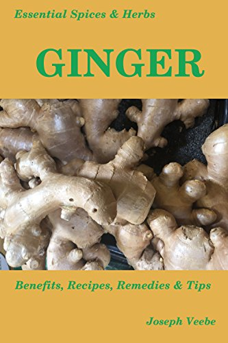 Essential Spices & Herbs: Ginger: The Anti-Nausea, Pro-Digestive and Anti-Cancer Spice. Natural Healing Recipes Included (Essential Spices and Herbs Book 2) by [Veebe, Joseph]