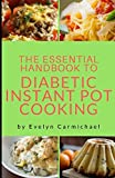 The Essential Handbook to Diabetic Instant Pot Cooking: TIPS AND RECIPES TO MAKE HEALTHY, DELICIOUS LOW SUGAR AND SUGAR FREE MEALS IN YOUR PRESSURE COOKER