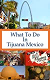 What To Do In Tijuana Mexico (What To Do In ... Book 16)