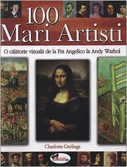 100 mari artisti o calatorie vizuala de la fra angelico la andy warhol romanian edition