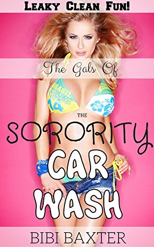 The Gals of the Sorority Car Wash: Leaky Clean Fun!: Another Wet and Creamy Adventure