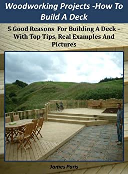 Woodworking Projects - Decking: How To Build A Deck Easily - Using Basic Carpentry Skills! by [Paris, James]