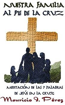 Nuestra Familia al Pie de la Cruz: Meditación de las Siete Palabras de Jesús en la Cruz de [Pérez, Mauricio I.]