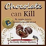 Chocolate Can Kill: Emily Harris Mysteries, Book 1   Annie Acorn