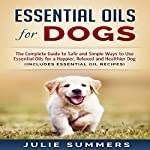 Essential Oils for Dogs: The Complete Guide to Safe and Simple Ways to Use Essential Oils for a Happier, Relaxed and Healthier Dog | Julie Summers