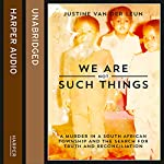 We Are Not Such Things: A Murder in a South African Township and the Search for Truth and Reconciliation | Justine van der Leun
