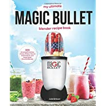 My Ultimate Magic Bullet Blender Recipe Book: 100 Amazing Smoothies, Juices, Shakes, Sauces and Foods for your Magic Bullet Personal Blender