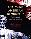 Analyzing American Democracy : Politics and Political Science, Bond, Jon and Smith, Kevin, 0415810515