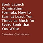 Book Launch Domination Formula: How to Earn at Least Ten Times as Much for Every Book that You Write | Caterina Christakos