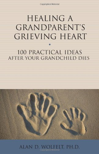 Healing a Grandparent's Grieving Heart: 100 Practical Ideas After Your Grandchild Dies (The 100 Ideas Series)