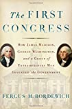 The First Congress: How James Madison, George Washington, and a Group of Extraordinary Men Invented the Government