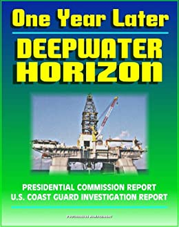 One Year Later: BP Deepwater Horizon Gulf of Mexico Oil Spill Reports - Presidential Commission plus the 2011 Coast Guard Investigation into the Explosion, Fire, and Sinking on April 20, 2010