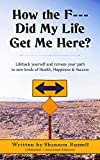 How The F--- Did My Life Get Me Here: Lifehack Yourself And Reroute Your Path To New Levels Of Health, Happiness and Sucess
