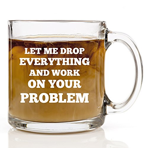 Let Me Drop Everything And Work On Your Problem - Funny Coffee Mug - 13 oz Gift Mugs Unique Birthday or Christmas Gifts Idea Coworker, Friend, Mom, Dad, Men or Women