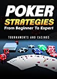 Poker Strategies from Beginner to Expert: Tournaments and Casinos (Poker; Gambling; Texas Holdem; Small Stakes; Poker Tournaments; Strategies for Beating; NLHE) (Gambling Games Book 1)